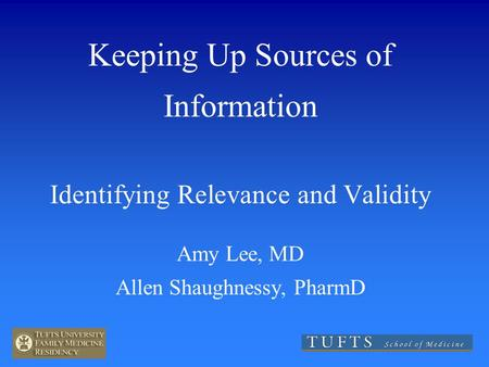 Keeping Up Sources of Information Identifying Relevance and Validity Amy Lee, MD Allen Shaughnessy, PharmD.