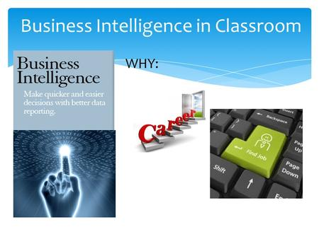 Business Intelligence in Classroom WHY:.  Purpose – knowledge to make an informed career decision  Process – Use Scrum method of project management.