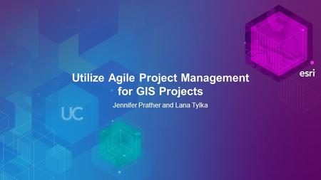 Utilize Agile Project Management for GIS Projects Jennifer Prather and Lana Tylka.