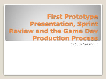 First Prototype Presentation, Sprint Review and the Game Dev Production Process CS 153P Session 8.