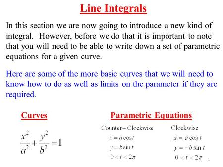 1 Line Integrals In this section we are now going to introduce a new kind of integral. However, before we do that it is important to note that you will.