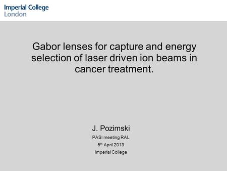 Gabor lenses for capture and energy selection of laser driven ion beams in cancer treatment. J. Pozimski PASI meeting RAL 5 th April 2013 Imperial College.