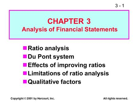 3 - 1 Copyright © 2001 by Harcourt, Inc.All rights reserved. Ratio analysis Du Pont system Effects of improving ratios Limitations of ratio analysis Qualitative.