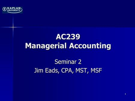 AC239 Managerial Accounting Seminar 2 Jim Eads, CPA, MST, MSF 1.