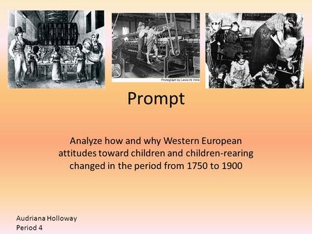 Prompt Analyze how and why Western European attitudes toward children and children-rearing changed in the period from 1750 to 1900 Audriana Holloway Period.
