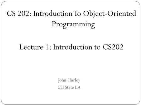 John Hurley Cal State LA CS 202: Introduction To Object-Oriented Programming Lecture 1: Introduction to CS202.