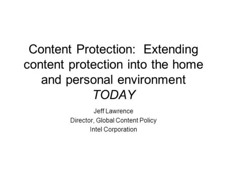Content Protection: Extending content protection into the home and personal environment TODAY Jeff Lawrence Director, Global Content Policy Intel Corporation.