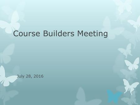 Course Builders Meeting July 28, 2016. Agenda  General Education Designations  Summer/Winter Sessions course building  Banner Single Sign On (CAS)