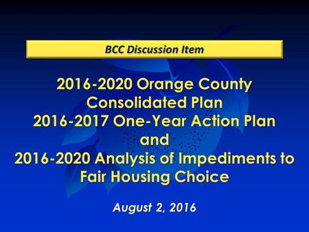 2016-2020 Orange County Consolidated Plan 2016-2017 One-Year Action Plan and 2016-2020 Analysis of Impediments to Fair Housing Choice August 2, 2016 BCC.