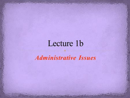 Administrative Issues. Make sure that you arrive on time to your first in-lab meeting because if you are more than 15 minutes late, you will lose your.