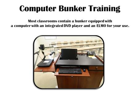Computer Bunker Training Most classrooms contain a bunker equipped with a computer with an integrated DVD player and an ELMO for your use.