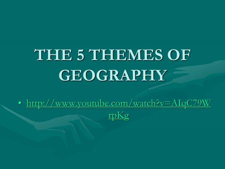 THE 5 THEMES OF GEOGRAPHY  rpKghttp://www.youtube.com/watch?v=AIqC79W rpKghttp://www.youtube.com/watch?v=AIqC79W.
