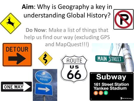 Aim: Why is Geography a key in understanding Global History? Do Now: Make a list of things that help us find our way (excluding GPS and MapQuest!!!)