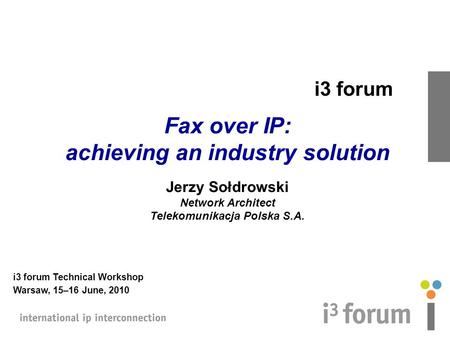 I3 forum Fax over IP: achieving an industry solution Jerzy Sołdrowski Network Architect Telekomunikacja Polska S.A. i3 forum Technical Workshop Warsaw,