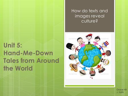 Unit 5: Hand-Me-Down Tales from Around the World How do texts and images reveal culture? Grace Hill J. Sallis.