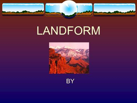 LANDFORM BY LANDFORM  Definition LANDFORM  A place where you can find a ____________ is ___________________.
