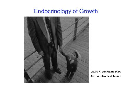 Endocrinology of Growth Laura K. Bachrach, M.D. Stanford Medical School.