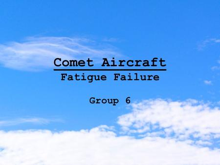 Comet Aircraft Fatigue Failure Group 6. Background…. Designed by De Havilland -the first turbojet powered airliner -competition between USA (Boeing) and.