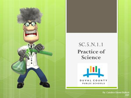 By: Candice Glover Bullock IGIT SC.5.N.1.1 Practice of Science.