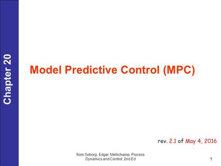Chapter 20 Model Predictive Control (MPC) from Seborg, Edgar, Mellichamp, Process Dynamics and Control, 2nd Ed 1 rev. 2.1 of May 4, 2016.