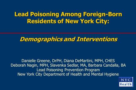Lead Poisoning Among Foreign-Born Residents of New York City: Demographics and Interventions Danielle Greene, DrPH, Diana DeMartini, MPH, CHES Deborah.
