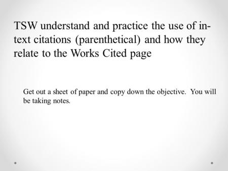 TSW understand and practice the use of in- text citations (parenthetical) and how they relate to the Works Cited page Get out a sheet of paper and copy.
