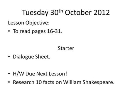 Tuesday 30 th October 2012 Lesson Objective: To read pages 16-31. Starter Dialogue Sheet. H/W Due Next Lesson! Research 10 facts on William Shakespeare.
