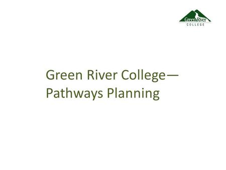 Green River College— Pathways Planning. Guided Pathways Design Features: Degree Maps Exploratory or Meta-Majors Predictable Schedules Contextualized Instruction.