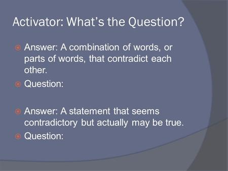 Activator: What's the Question?  Answer: A combination of words, or parts of words, that contradict each other.  Question:  Answer: A statement that.
