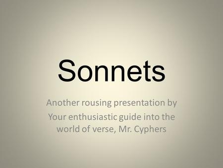 Sonnets Another rousing presentation by Your enthusiastic guide into the world of verse, Mr. Cyphers.
