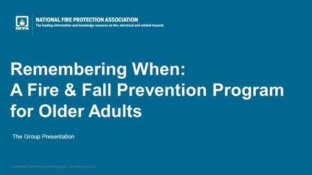 The Group Presentation Remembering When: A Fire & Fall Prevention Program for Older Adults © National Fire Protection Association. All rights reserved.