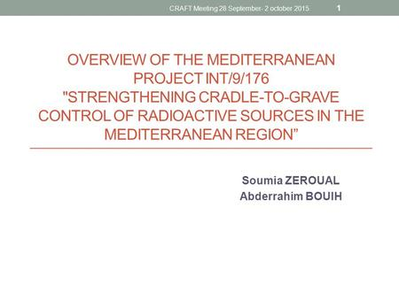 "OVERVIEW OF THE MEDITERRANEAN PROJECT INT/9/176 STRENGTHENING CRADLE-TO-GRAVE CONTROL OF RADIOACTIVE SOURCES IN THE MEDITERRANEAN REGION"" Soumia ZEROUAL."