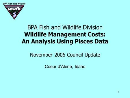 1 BPA Fish and Wildlife Division Wildlife Management Costs: An Analysis Using Pisces Data November 2006 Council Update Coeur d'Alene, Idaho.