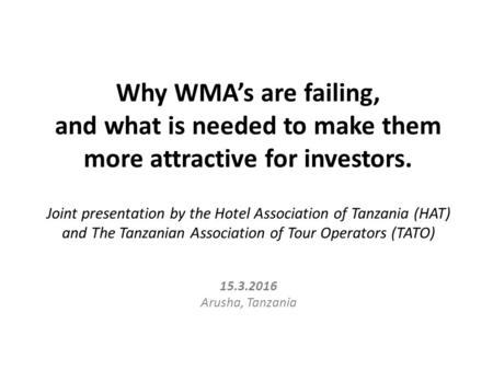 Why WMA's are failing, and what is needed to make them more attractive for investors. Joint presentation by the Hotel Association of Tanzania (HAT) and.