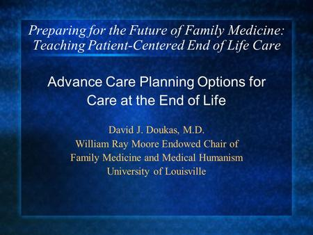 Preparing for the Future of Family Medicine: Teaching Patient-Centered End of Life Care Advance Care Planning Options for Care at the End of Life David.