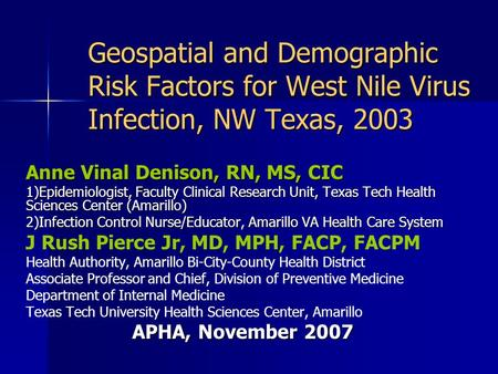 Geospatial and Demographic Risk Factors for West Nile Virus Infection, NW Texas, 2003 Anne Vinal Denison, RN, MS, CIC 1)Epidemiologist, Faculty Clinical.
