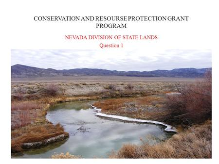 CONSERVATION AND RESOURSE PROTECTION GRANT PROGRAM NEVADA DIVISION OF STATE LANDS Question 1.