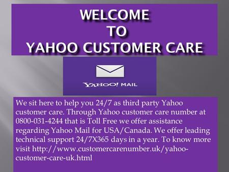 WELCOME TO YAHOO CUSTOMER CARE We sit here to help you 24/7 as third party Yahoo customer care. Through Yahoo customer care number at 0800-031-4244 that.