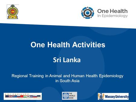 One Health Activities Regional Training in Animal and Human Health Epidemiology in South Asia Sri Lanka.