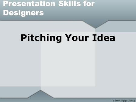 © 2011 Cengage Learning Pitching Your Idea Presentation Skills for Designers.