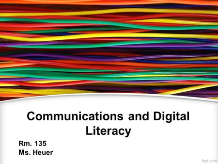 Communications and Digital Literacy Rm. 135 Ms. Heuer.
