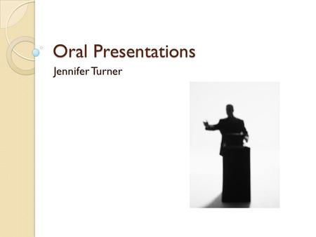 Oral Presentations Jennifer Turner. Write Speech Know your topic thoroughly Know your audience Start with attention grabber Use terminology friendly to.