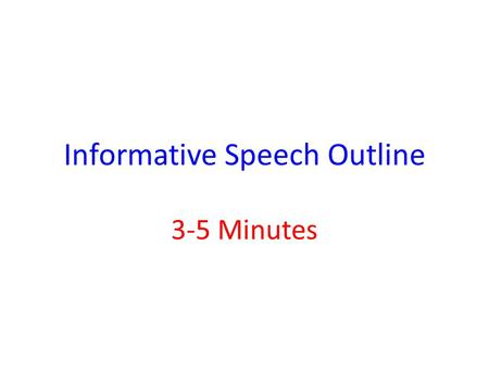 Informative Speech Outline 3-5 Minutes. What Your Outline Should Look Like: 1. Introduction A: Attention Grabber B: Motivator C: Thesis Statement D: Preview.