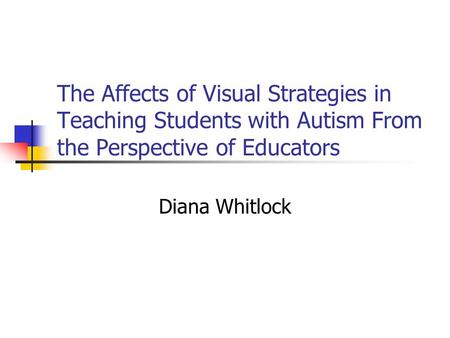 The Affects of Visual Strategies in Teaching Students with Autism From the Perspective of Educators Diana Whitlock.