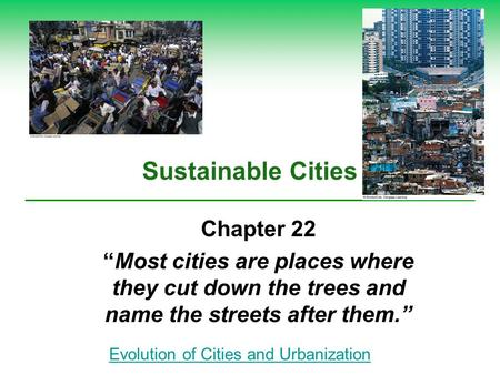 "Sustainable Cities Chapter 22 ""Most cities are places where they cut down the trees and name the streets after them."" Evolution of Cities and Urbanization."