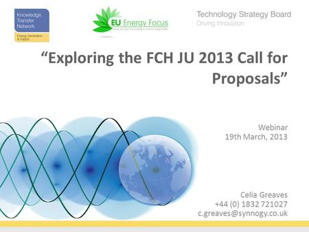 "Celia Greaves +44 (0) 1832 721027 Webinar 19th March, 2013 ""Exploring the FCH JU 2013 Call for Proposals"""