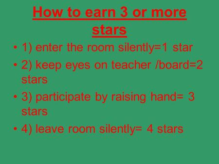 How to earn 3 or more stars 1) enter the room silently=1 star 2) keep eyes on teacher /board=2 stars 3) participate by raising hand= 3 stars 4) leave room.