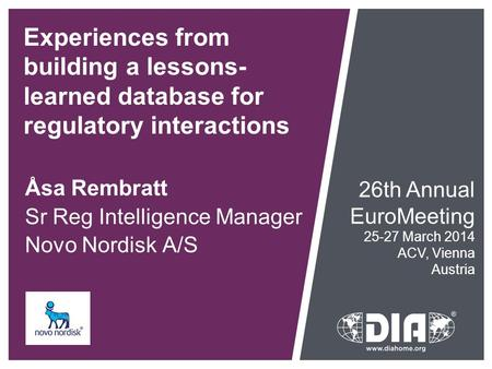 Experiences from building a lessons- learned database for regulatory interactions Åsa Rembratt Sr Reg Intelligence Manager Novo Nordisk A/S 26th Annual.