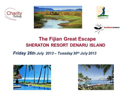 The Fijian Great Escape SHERATON RESORT DENARU ISLAND Friday 26t h July 2013 – Tuesday 30 th July 2013.