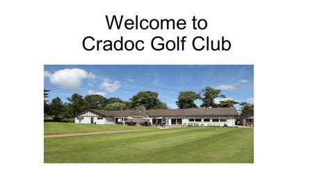 Welcome to Cradoc Golf Club. BBT Meeting 21 st June 2016 Who are Cradoc GC? What do we do? What can we offer other BBT Members?